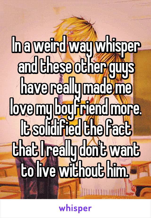 In a weird way whisper and these other guys have really made me love my boyfriend more. It solidified the fact that I really don't want to live without him.