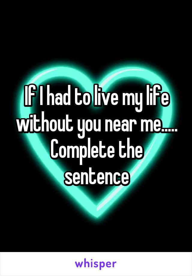 If I had to live my life without you near me..... Complete the sentence