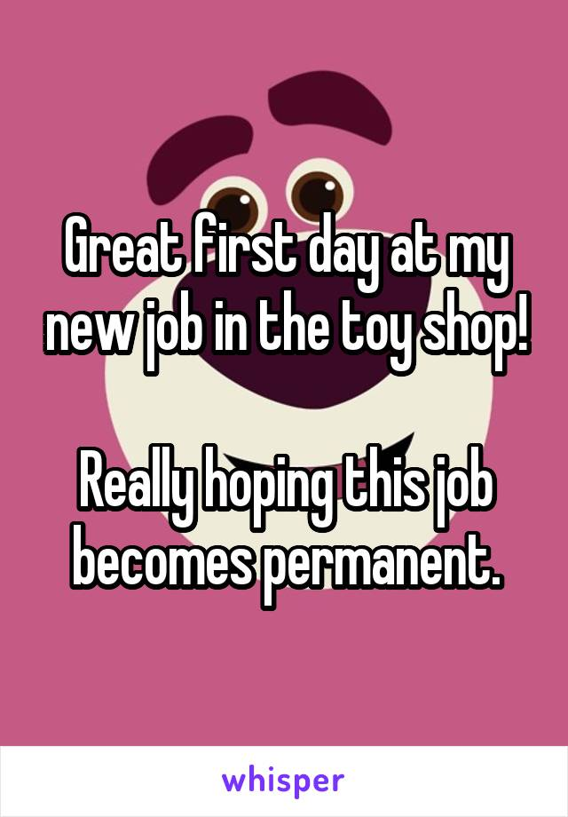 Great first day at my new job in the toy shop!  Really hoping this job becomes permanent.