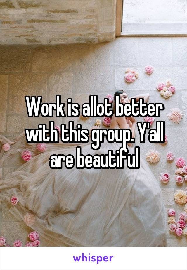 Work is allot better with this group. Y'all are beautiful