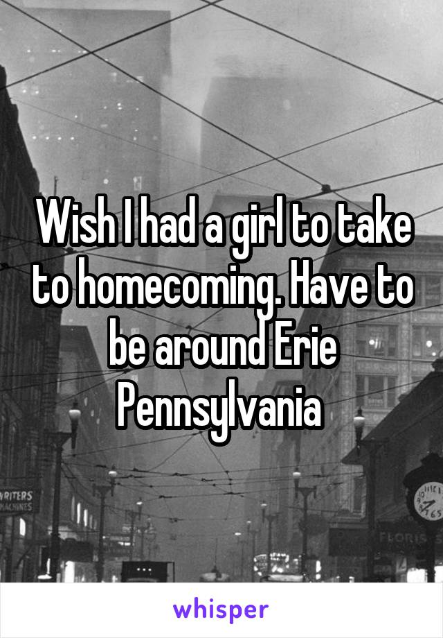 Wish I had a girl to take to homecoming. Have to be around Erie Pennsylvania