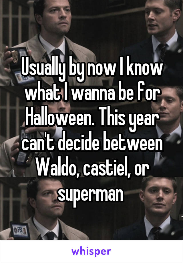 Usually by now I know what I wanna be for Halloween. This year can't decide between Waldo, castiel, or superman