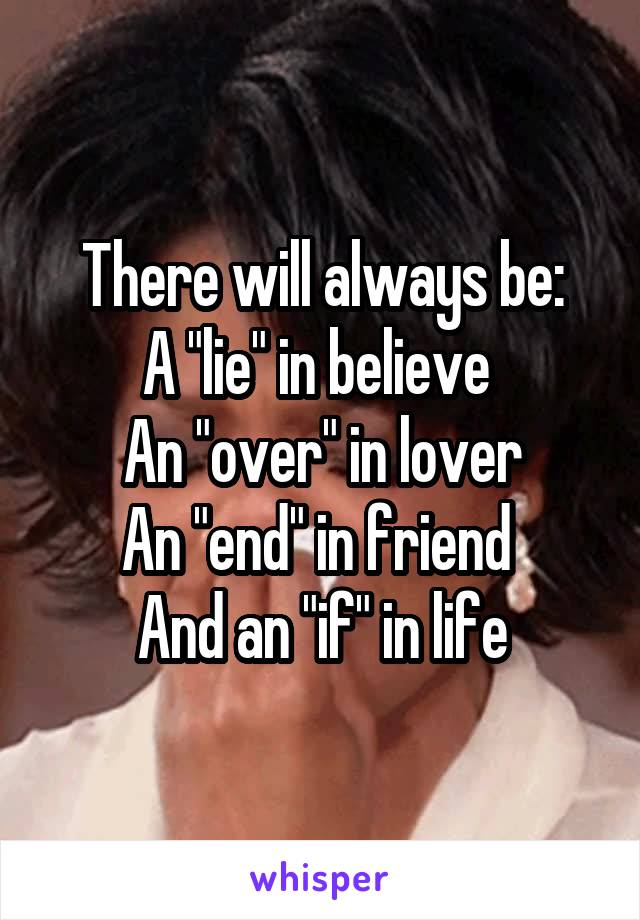 """There will always be: A """"lie"""" in believe  An """"over"""" in lover An """"end"""" in friend  And an """"if"""" in life"""