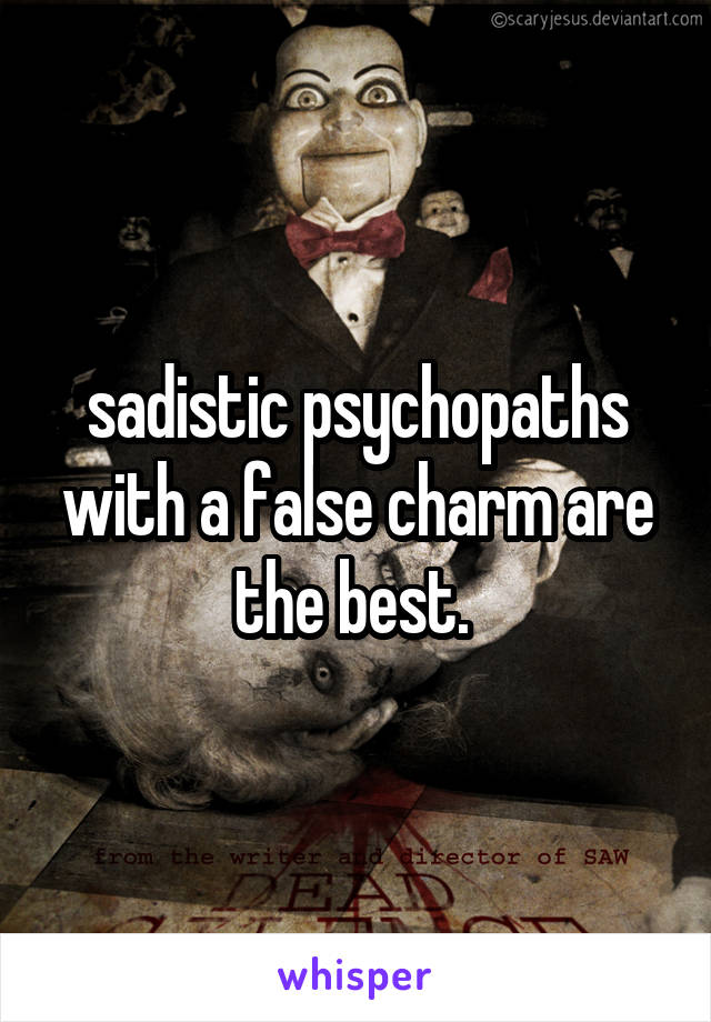 sadistic psychopaths with a false charm are the best.