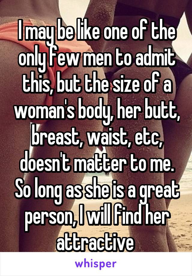 I may be like one of the only few men to admit this, but the size of a woman's body, her butt, breast, waist, etc, doesn't matter to me. So long as she is a great person, I will find her attractive