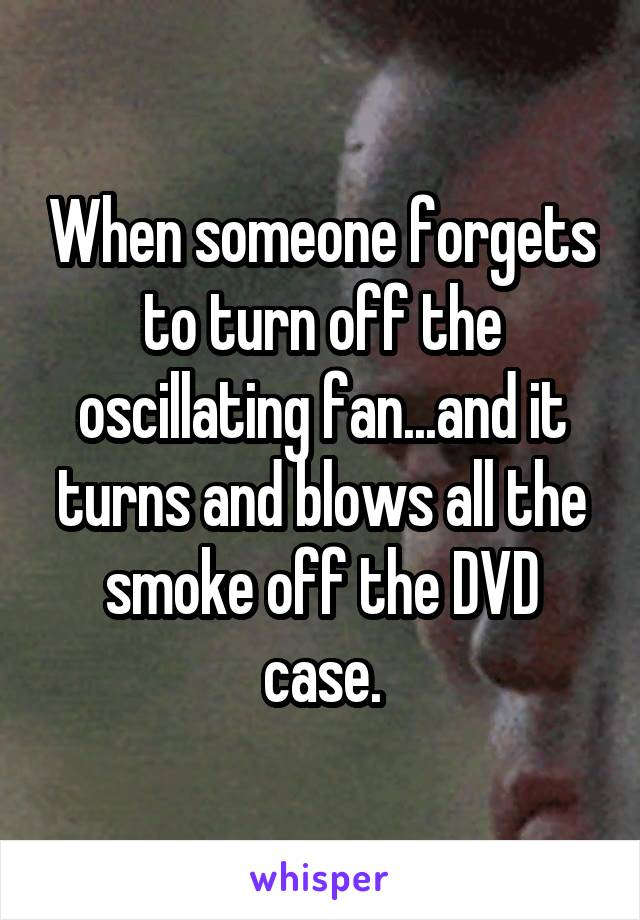 When someone forgets to turn off the oscillating fan...and it turns and blows all the smoke off the DVD case.