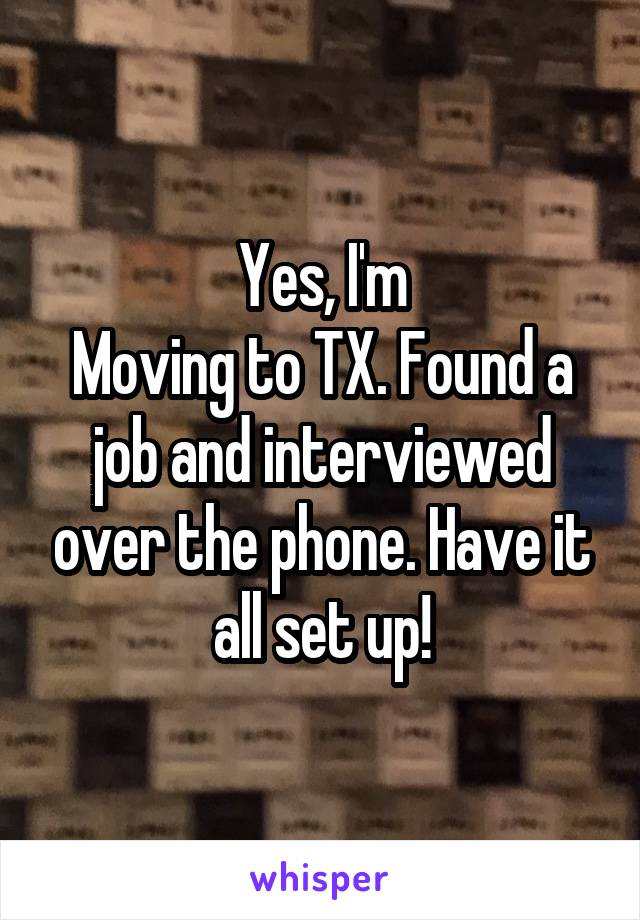 Yes, I'm Moving to TX. Found a job and interviewed over the phone. Have it all set up!