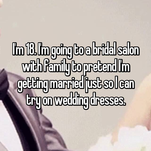I'm 18. I'm going to a bridal salon with family to pretend I'm getting married just so I can try on wedding dresses.