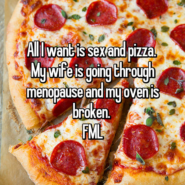 All I want is sex and pizza.  My wife is going through menopause and my oven is broken.  FML