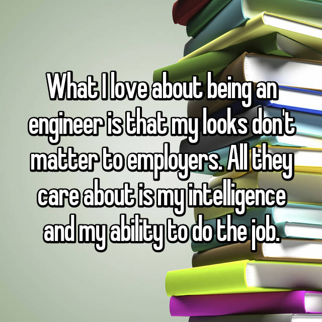 What I love about being an engineer is that my looks don't matter to employers. All they care about is my intelligence and my ability to do the job.