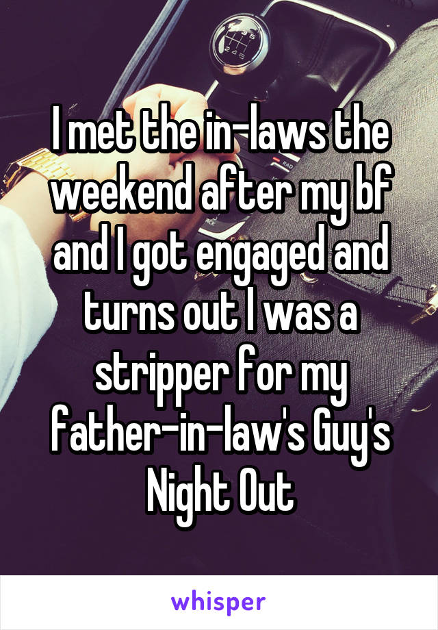 I met the in-laws the weekend after my bf and I got engaged and turns out I was a stripper for my father-in-law's Guy's Night Out
