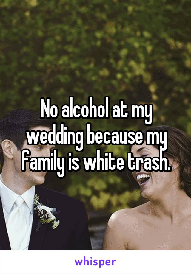 No alcohol at my wedding because my family is white trash.