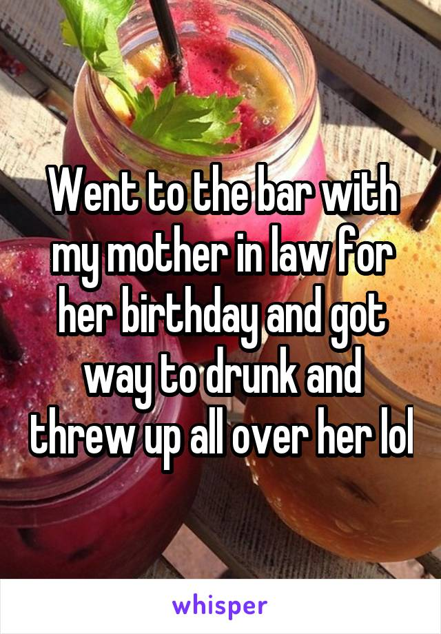 Went to the bar with my mother in law for her birthday and got way to drunk and threw up all over her lol