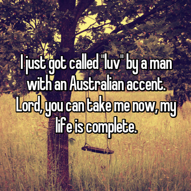 """I just got called """"luv"""" by a man with an Australian accent. Lord, you can take me now, my life is complete."""