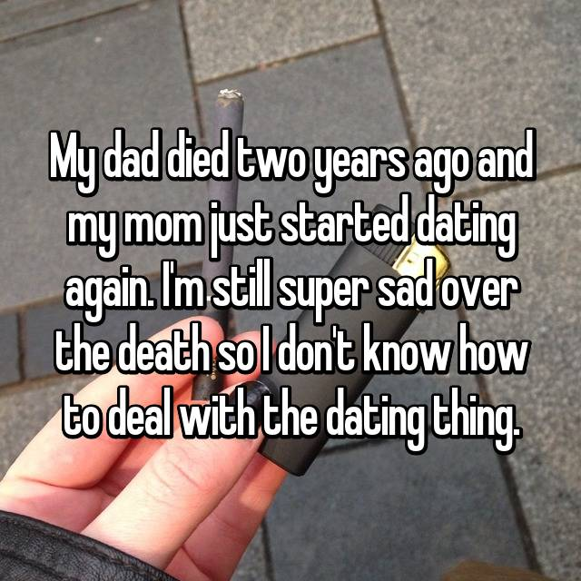 My dad died two years ago and my mom just started dating again. I'm still super sad over the death so I don't know how to deal with the dating thing.