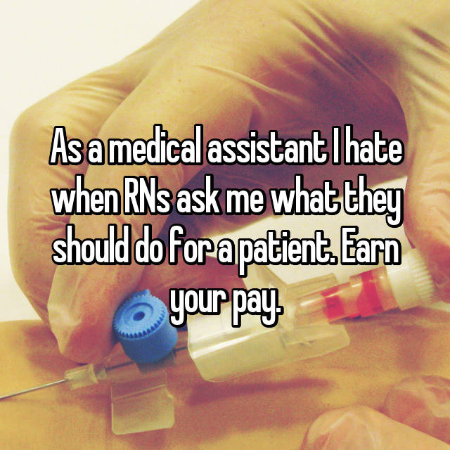 As a medical assistant I hate when RNs ask me what they should do for a patient. Earn your pay.