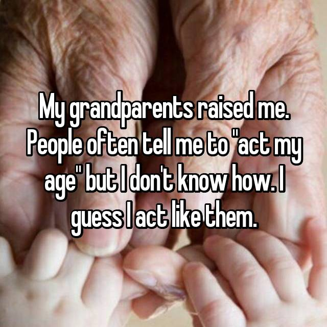 """My grandparents raised me. People often tell me to """"act my age"""" but I don't know how. I guess I act like them."""