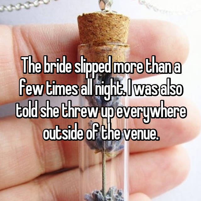 The bride slipped more than a few times all night. I was also told she threw up everywhere outside of the venue.