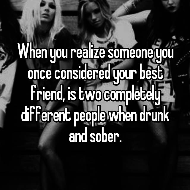 When you realize someone you once considered your best friend, is two completely different people when drunk and sober.