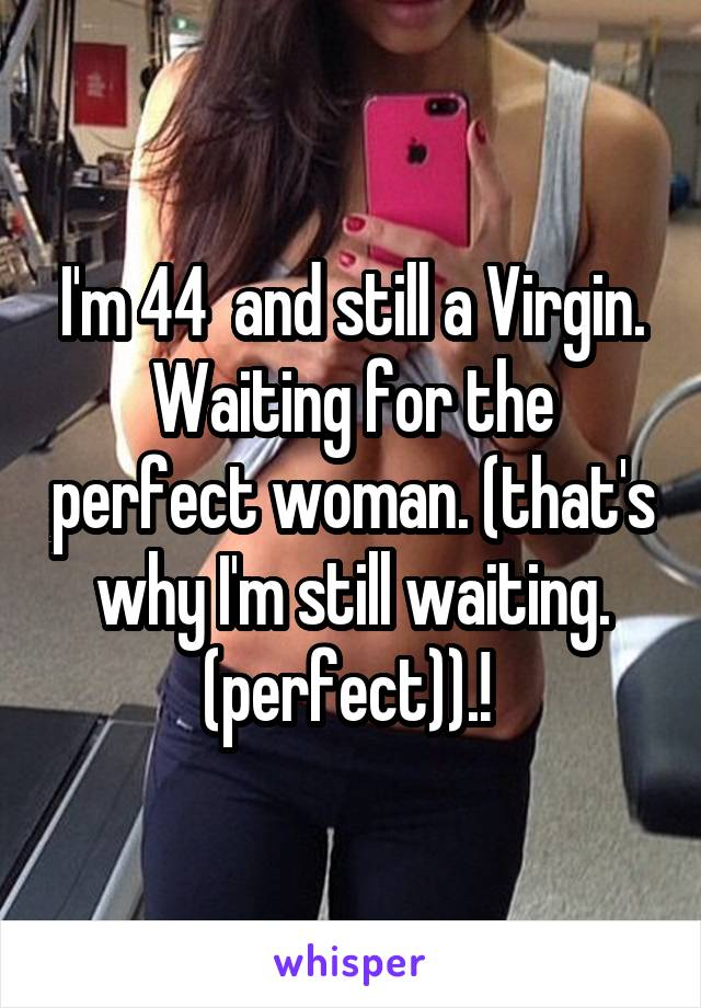 I'm 44  and still a Virgin. Waiting for the perfect woman. (that's why I'm still waiting. (perfect)).!