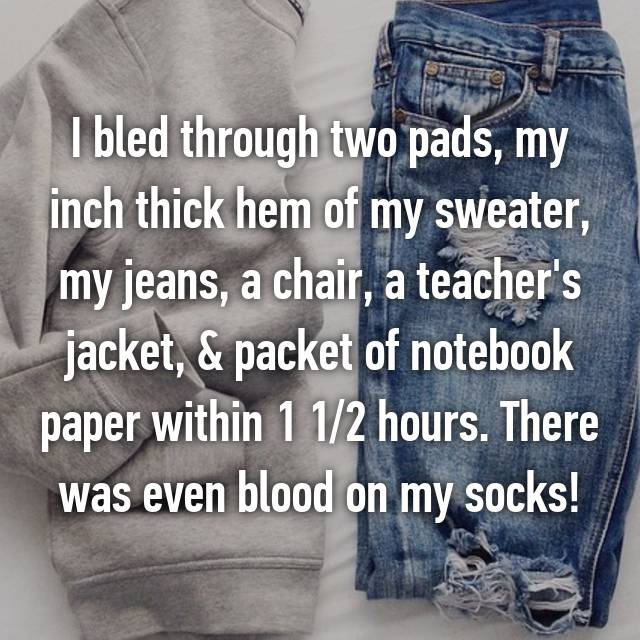 I bled through two pads, my inch thick hem of my sweater, my jeans, a chair, a teacher's jacket, & packet of notebook paper within 1 1/2 hours. There was even blood on my socks!