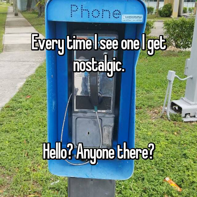 Every time I see one I get nostalgic.    Hello? Anyone there?