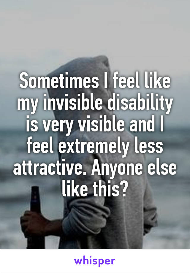 Sometimes I feel like my invisible disability is very visible and I feel extremely less attractive. Anyone else like this?