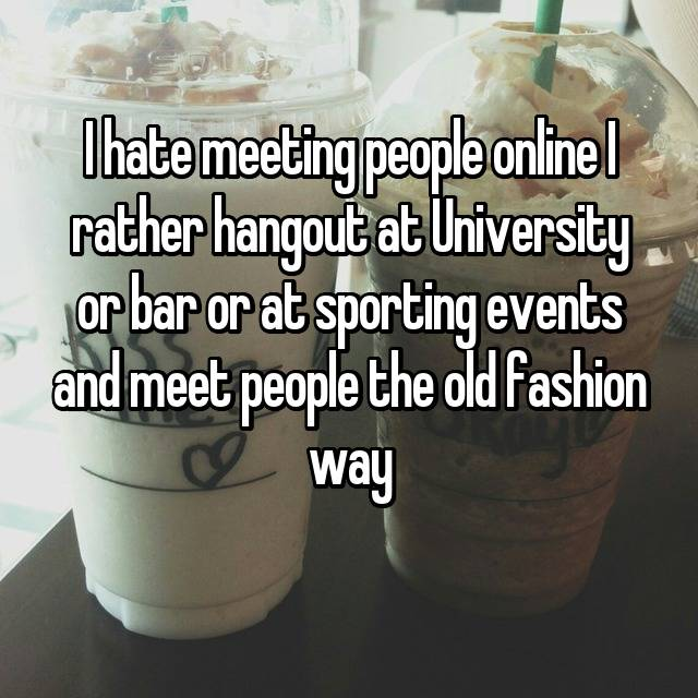 I hate meeting people online I rather hangout at University or bar or at sporting events and meet people the old fashion way
