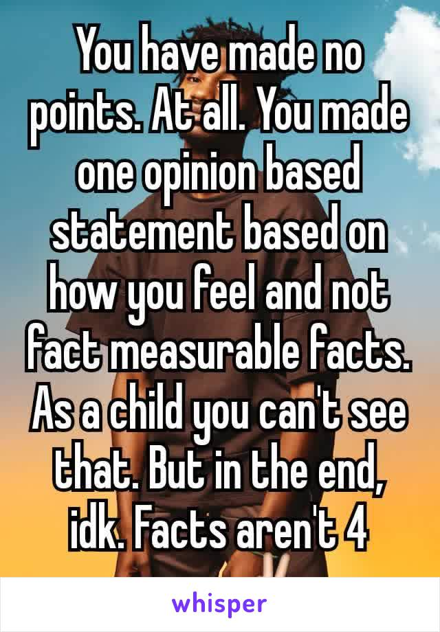 You have made no points  At all  You made one opinion based