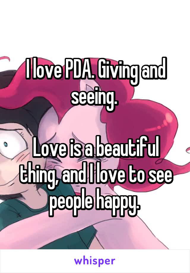 I love PDA. Giving and seeing.   Love is a beautiful thing, and I love to see people happy.