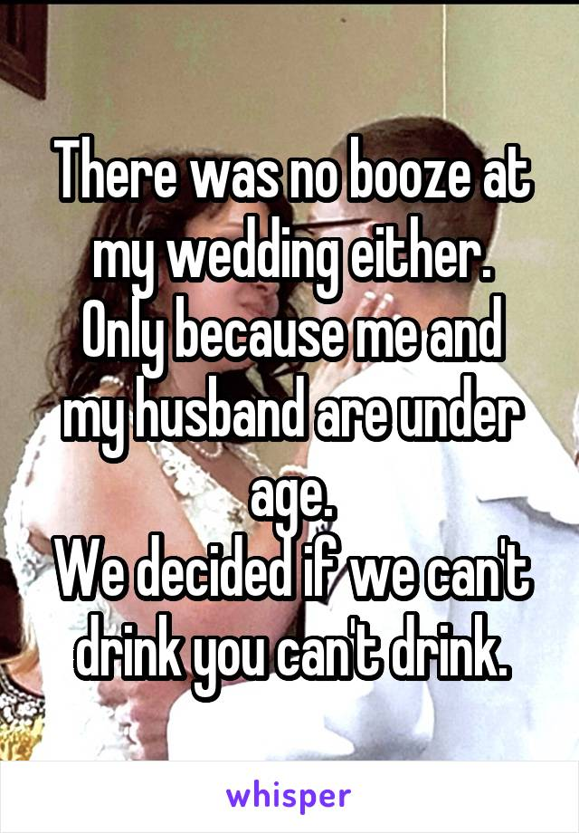 There was no booze at my wedding either. Only because me and my husband are under age. We decided if we can't drink you can't drink.