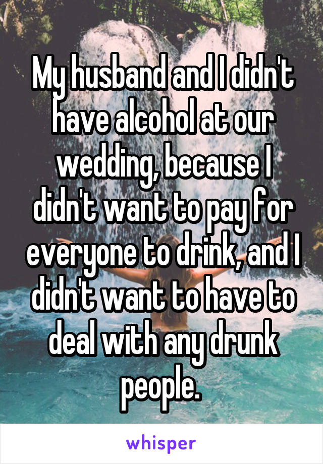 My husband and I didn't have alcohol at our wedding, because I didn't want to pay for everyone to drink, and I didn't want to have to deal with any drunk people.
