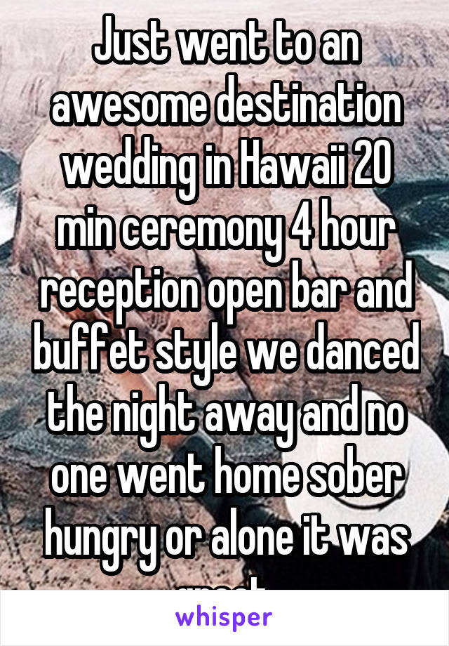 Just went to an awesome destination wedding in Hawaii 20 min ceremony 4 hour reception open bar and buffet style we danced the night away and no one went home sober hungry or alone it was great