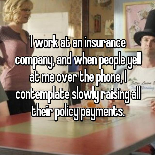 I work at an insurance company, and when people yell at me over the phone, I contemplate slowly raising all their policy payments.