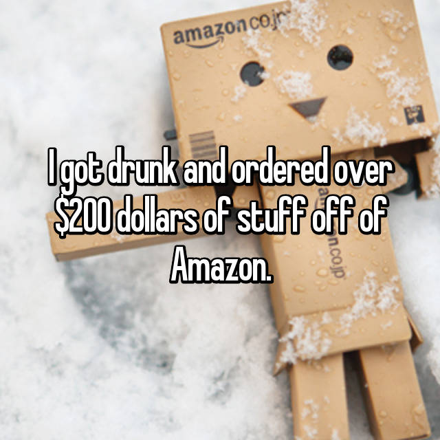 I got drunk and ordered over $200 dollars of stuff off of Amazon.