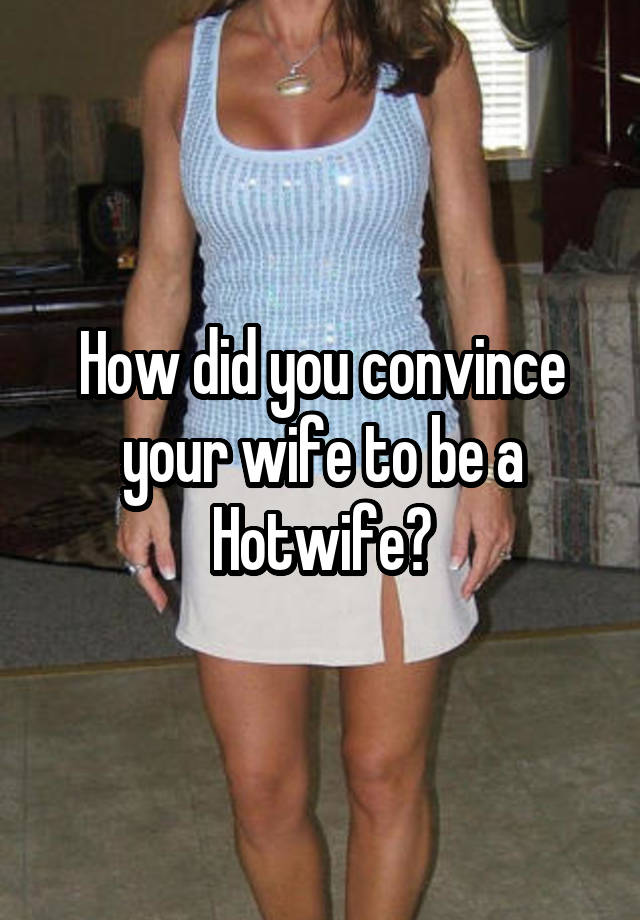 How did you convince your wife to be a Hotwife?