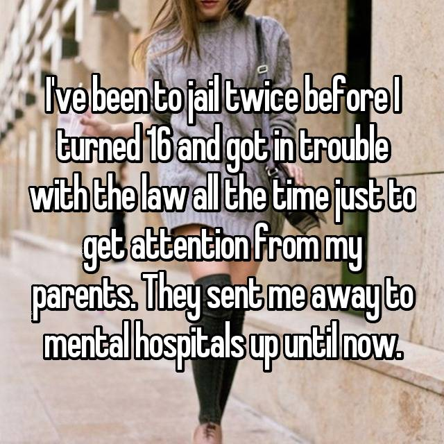I've been to jail twice before I turned 16 and got in trouble with the law all the time just to get attention from my parents. They sent me away to mental hospitals up until now.