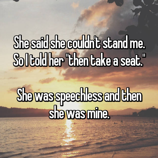 "She said she couldn't stand me. So I told her ""then take a seat.""  She was speechless and then she was mine."