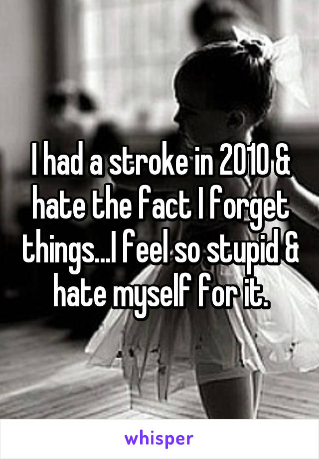 I had a stroke in 2010 & hate the fact I forget things...I feel so stupid & hate myself for it.