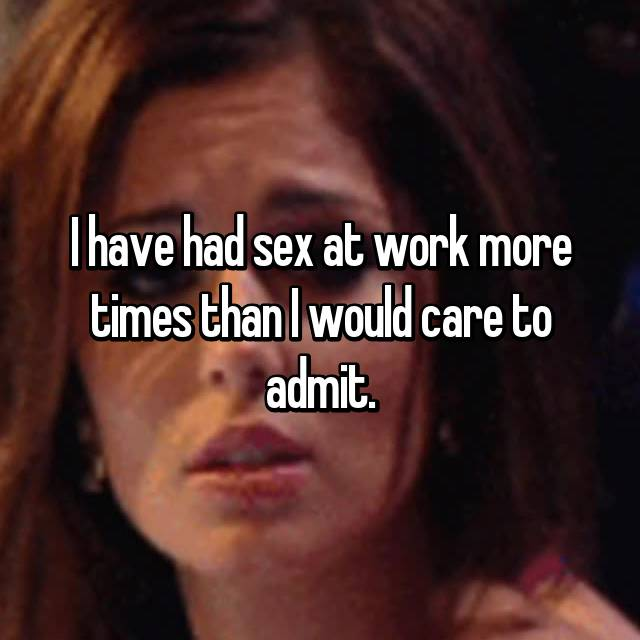 I have had sex at work more times than I would care to admit.