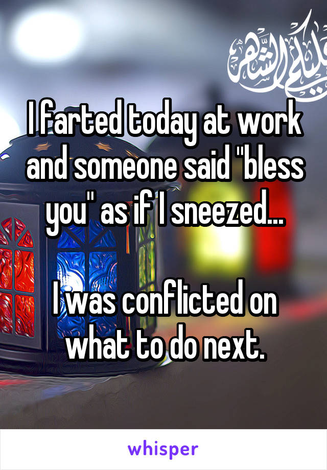 """I farted today at work and someone said """"bless you"""" as if I sneezed...  I was conflicted on what to do next."""