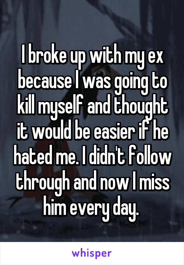 I broke up with my ex because I was going to kill myself and thought it would be easier if he hated me. I didn't follow through and now I miss him every day.
