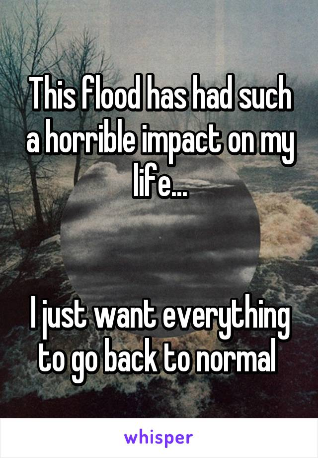 This flood has had such a horrible impact on my life...   I just want everything to go back to normal