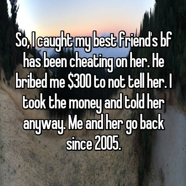 So, I caught my best friend's bf has been cheating on her. He bribed me $300 to not tell her. I took the money and told her anyway. Me and her go back since 2005.