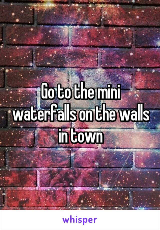 Go to the mini waterfalls on the walls in town
