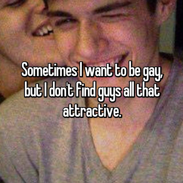 Sometimes I want to be gay, but I don't find guys all that attractive.