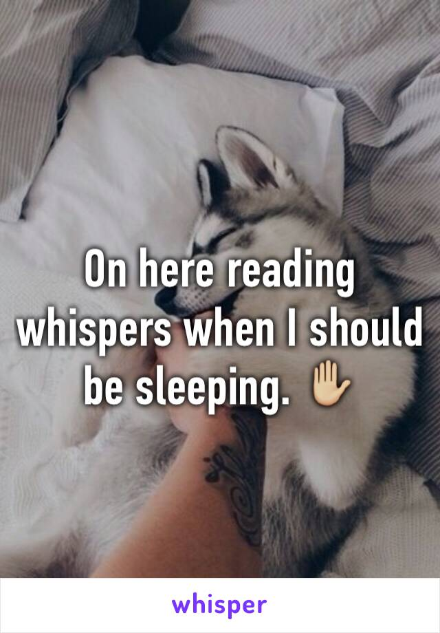 On here reading whispers when I should be sleeping. ✋🏼