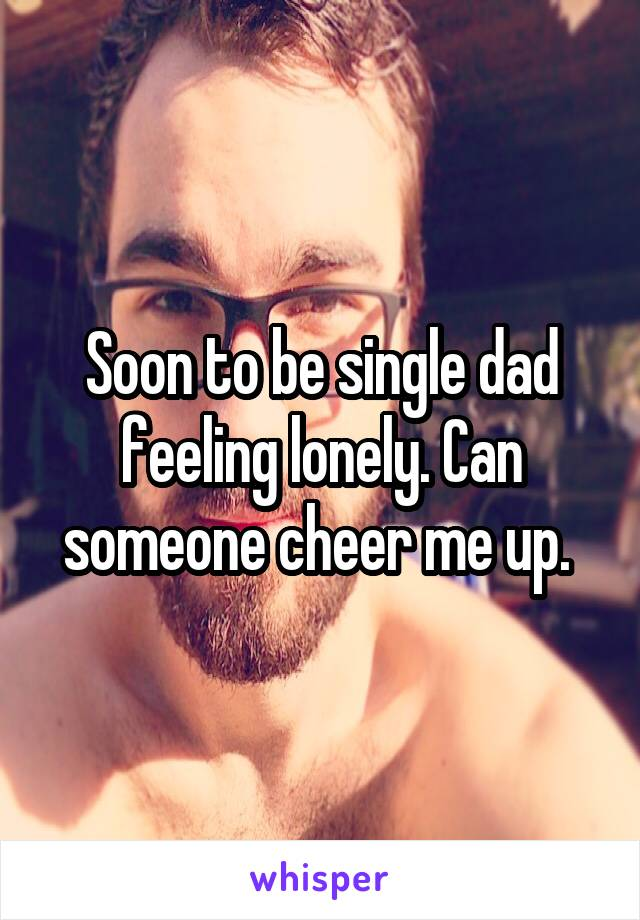Soon to be single dad feeling lonely. Can someone cheer me up.