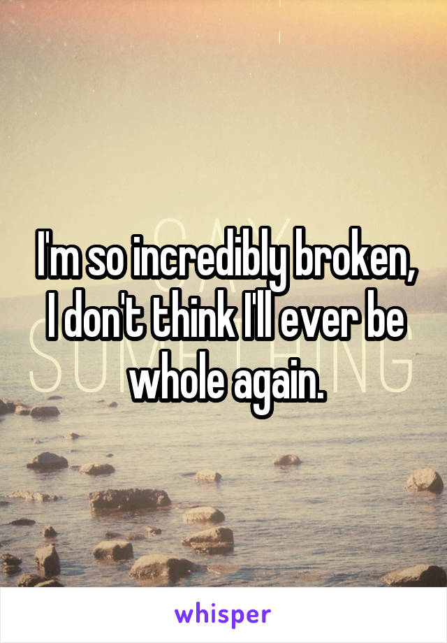 I'm so incredibly broken, I don't think I'll ever be whole again.