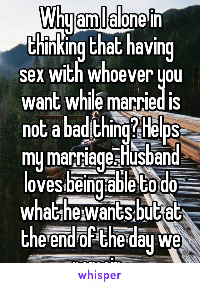 Why am I alone in thinking that having sex with whoever you want while married is not a bad thing? Helps my marriage. Husband loves being able to do what he wants but at the end of the day we remain.